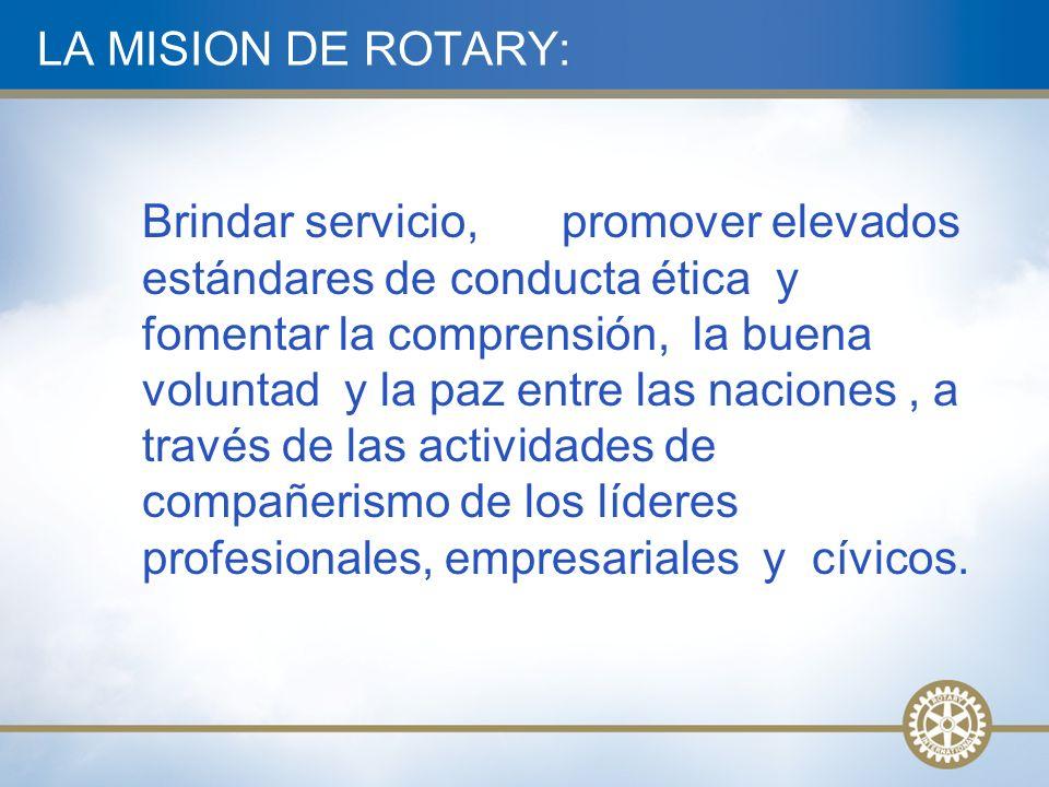LA MISION DE ROTARY: Brindar servicio, promover elevados estándares de conducta ética y fomentar la comprensión, la buena voluntad y la paz entre las naciones, a través de las actividades de compañerismo de los líderes profesionales, empresariales y cívicos.