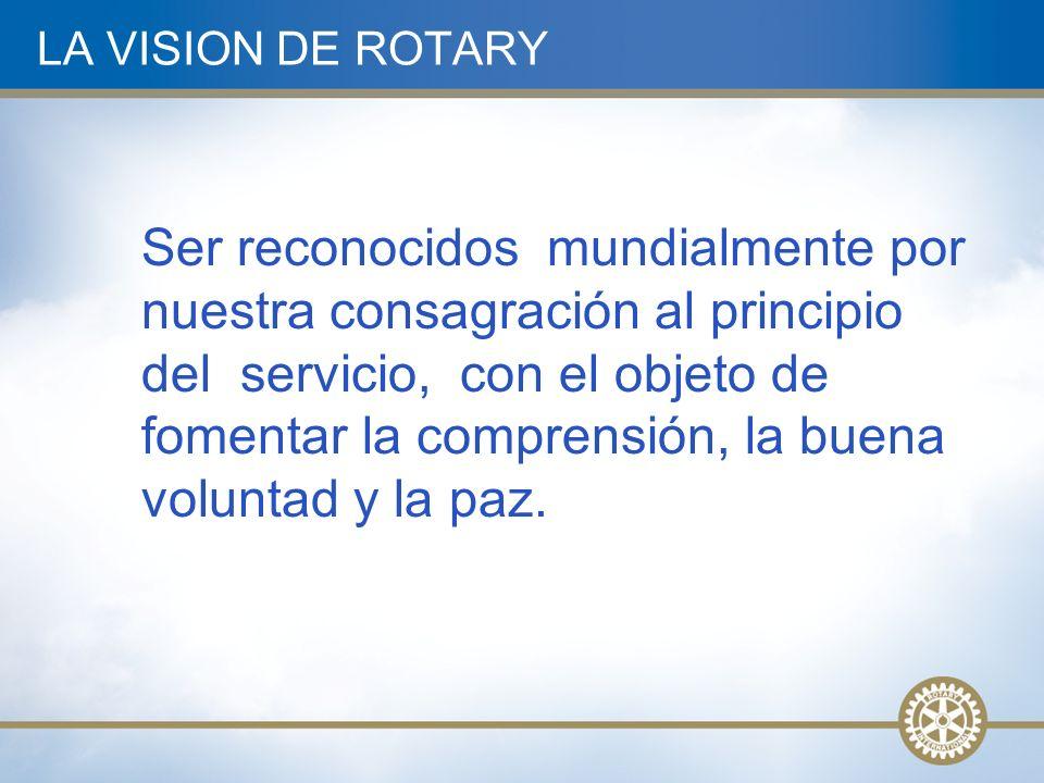 LA VISION DE ROTARY Ser reconocidos mundialmente por nuestra consagración al principio del servicio, con el objeto de fomentar la comprensión, la buena voluntad y la paz.
