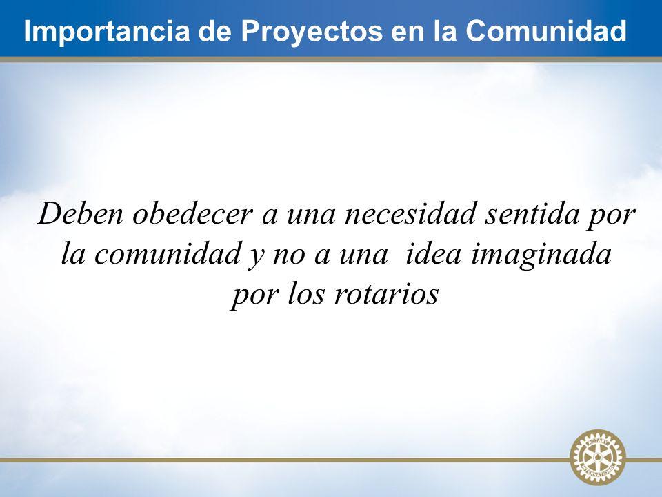 Importancia de Proyectos en la Comunidad Deben obedecer a una necesidad sentida por la comunidad y no a una idea imaginada por los rotarios