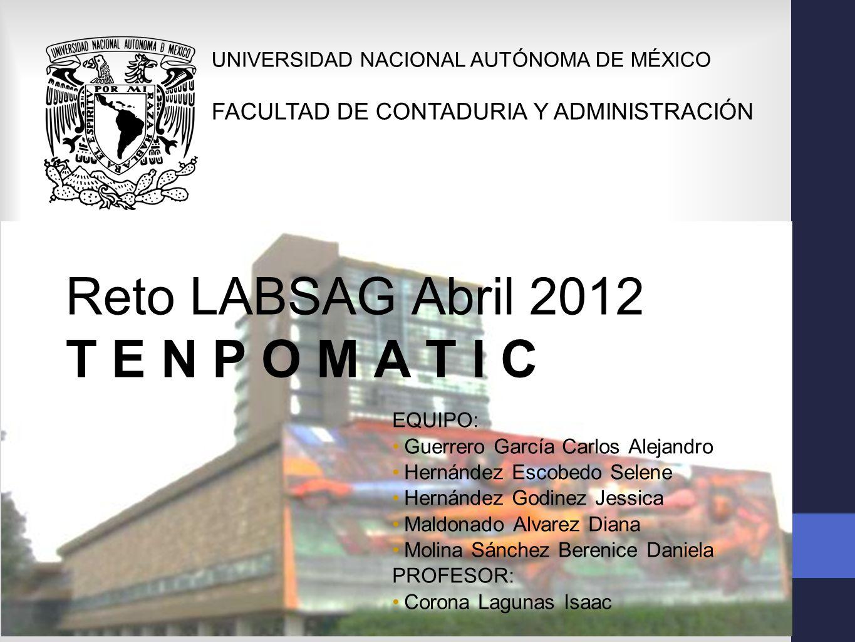 Reto Internacional LABSAG Abril 2012 T E N P O M A T I C UNIVERSIDAD NACIONAL AUTÓNOMA DE MÉXICO FACULTAD DE CONTADURIA Y ADMINISTRACIÓN Integrantes
