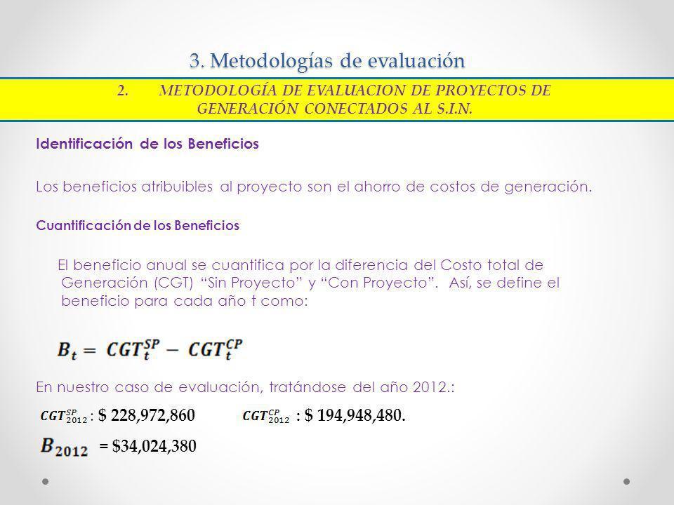 3. Metodologías de evaluación Identificación de los Beneficios Los beneficios atribuibles al proyecto son el ahorro de costos de generación. Cuantific