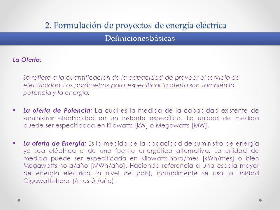2. Formulación de proyectos de energía eléctrica La Oferta: Se refiere a la cuantificación de la capacidad de proveer el servicio de electricidad. Los