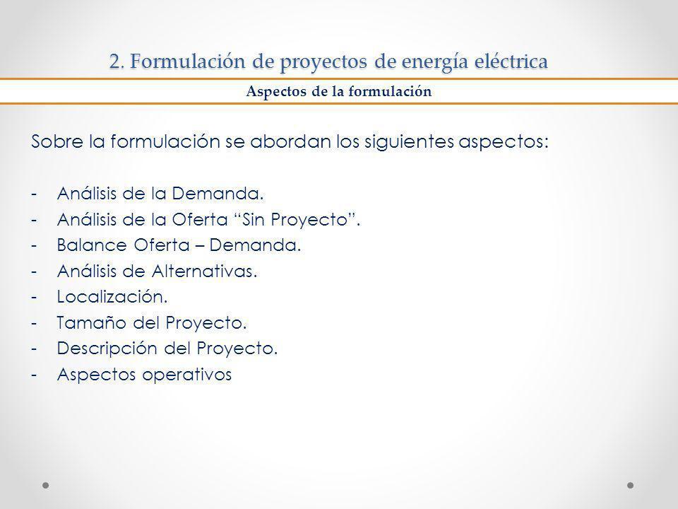 2. Formulación de proyectos de energía eléctrica Sobre la formulación se abordan los siguientes aspectos: -Análisis de la Demanda. -Análisis de la Ofe