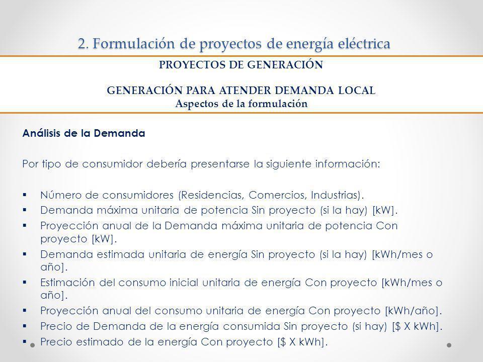 2. Formulación de proyectos de energía eléctrica Análisis de la Demanda Por tipo de consumidor debería presentarse la siguiente información: Número de
