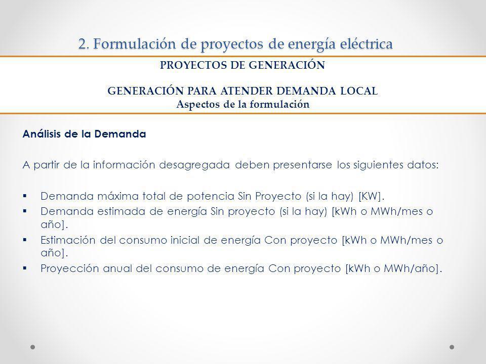 2. Formulación de proyectos de energía eléctrica Análisis de la Demanda A partir de la información desagregada deben presentarse los siguientes datos: