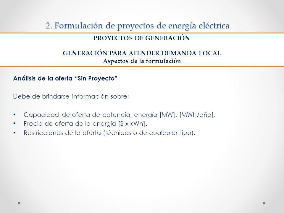 2. Formulación de proyectos de energía eléctrica Análisis de la oferta Sin Proyecto Debe de brindarse información sobre: Capacidad de oferta de potenc