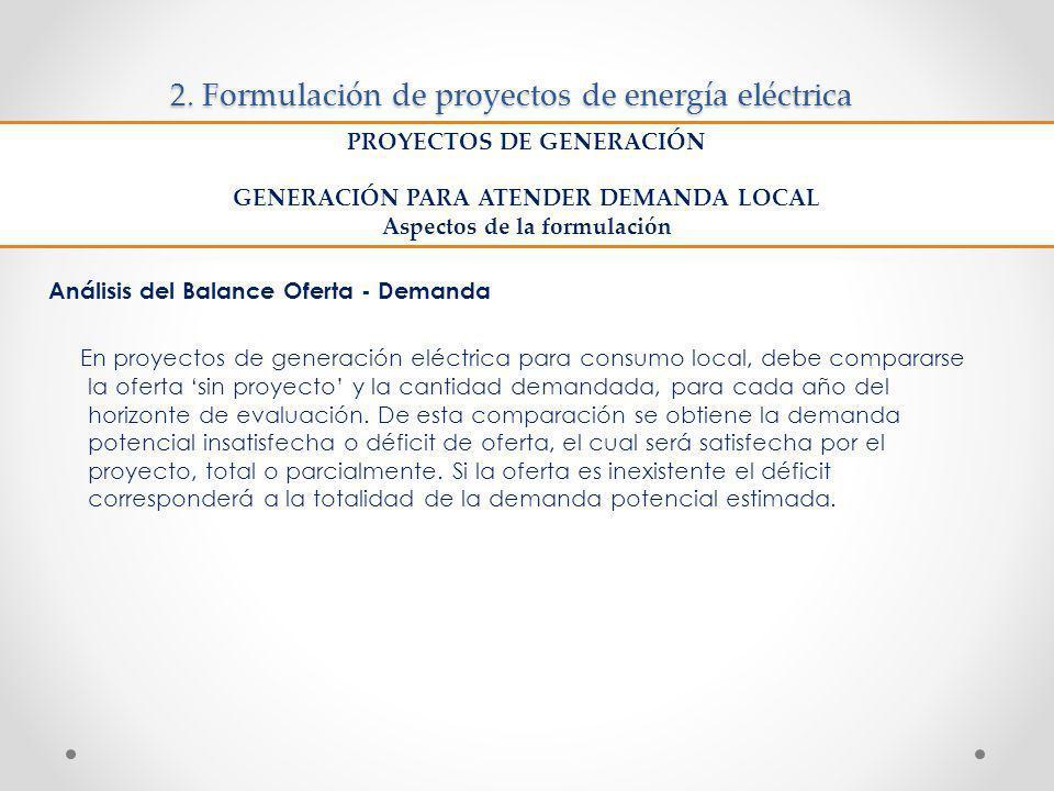 2. Formulación de proyectos de energía eléctrica Análisis del Balance Oferta - Demanda En proyectos de generación eléctrica para consumo local, debe c