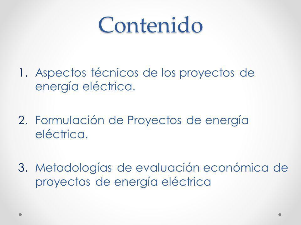 Contenido 1.Aspectos técnicos de los proyectos de energía eléctrica. 2.Formulación de Proyectos de energía eléctrica. 3.Metodologías de evaluación eco