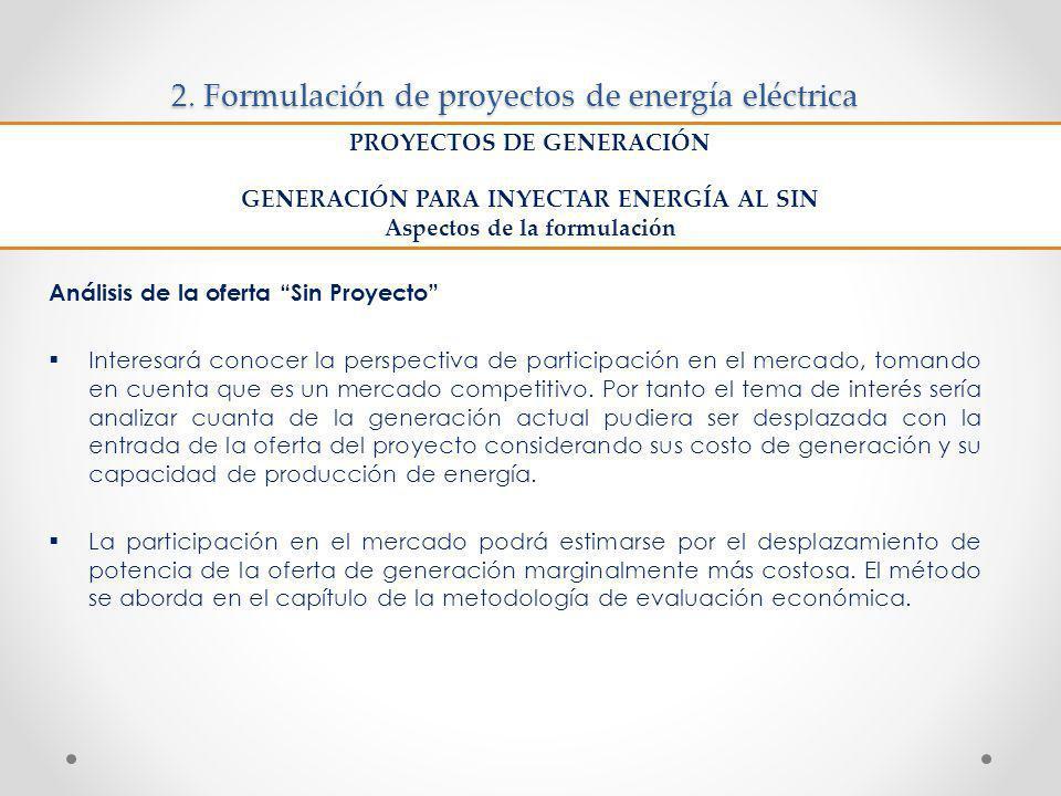 2. Formulación de proyectos de energía eléctrica Análisis de la oferta Sin Proyecto Interesará conocer la perspectiva de participación en el mercado,