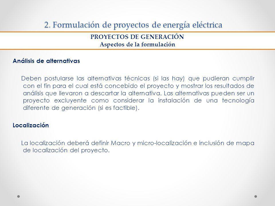 2. Formulación de proyectos de energía eléctrica Análisis de alternativas Deben postularse las alternativas técnicas (si las hay) que pudieran cumplir