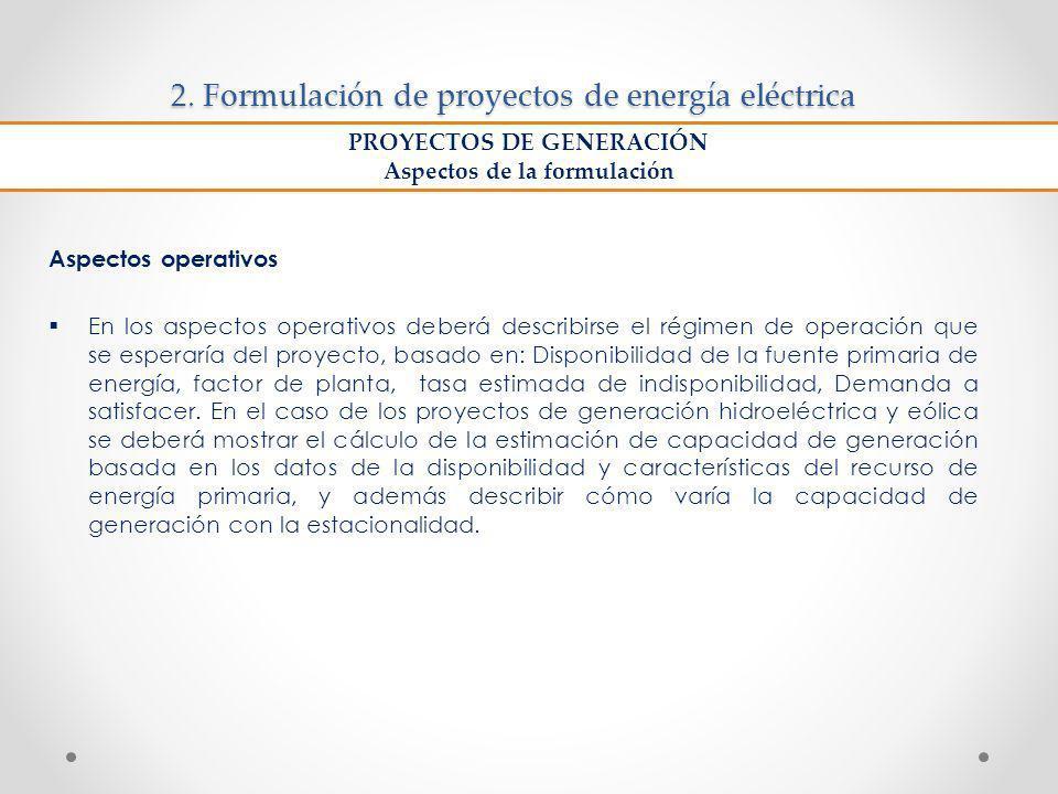 2. Formulación de proyectos de energía eléctrica Aspectos operativos En los aspectos operativos deberá describirse el régimen de operación que se espe