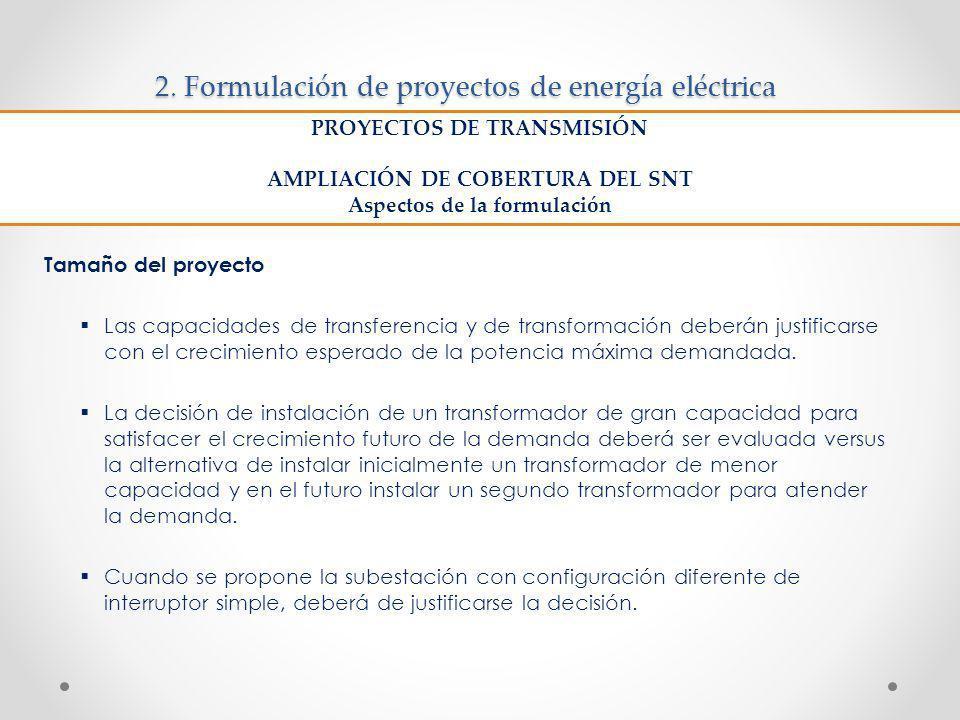 2. Formulación de proyectos de energía eléctrica Tamaño del proyecto Las capacidades de transferencia y de transformación deberán justificarse con el