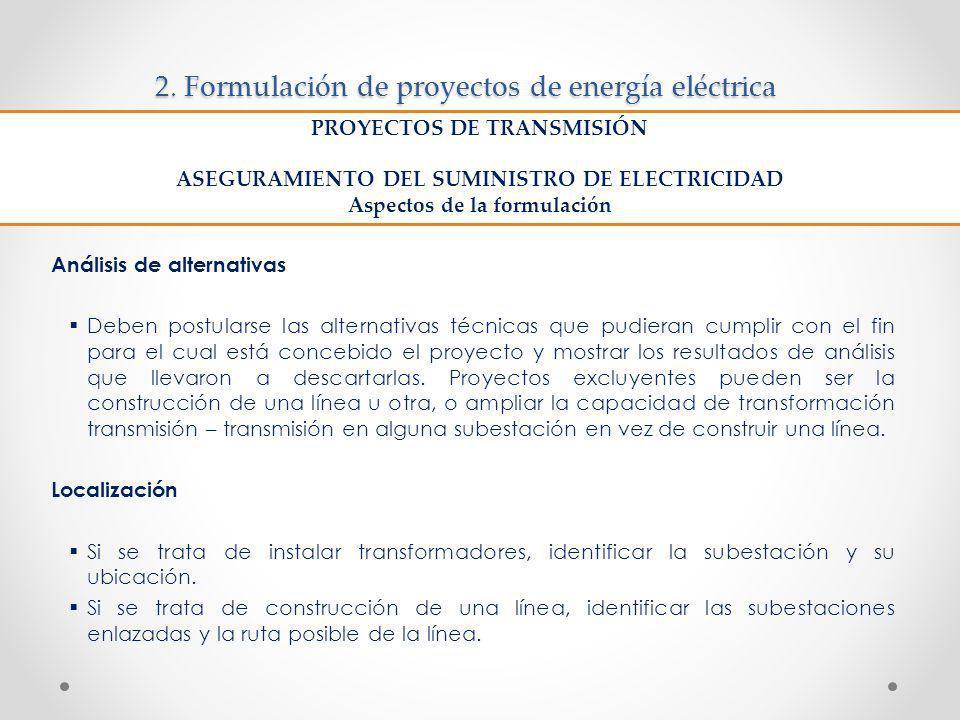 2. Formulación de proyectos de energía eléctrica Análisis de alternativas Deben postularse las alternativas técnicas que pudieran cumplir con el fin p
