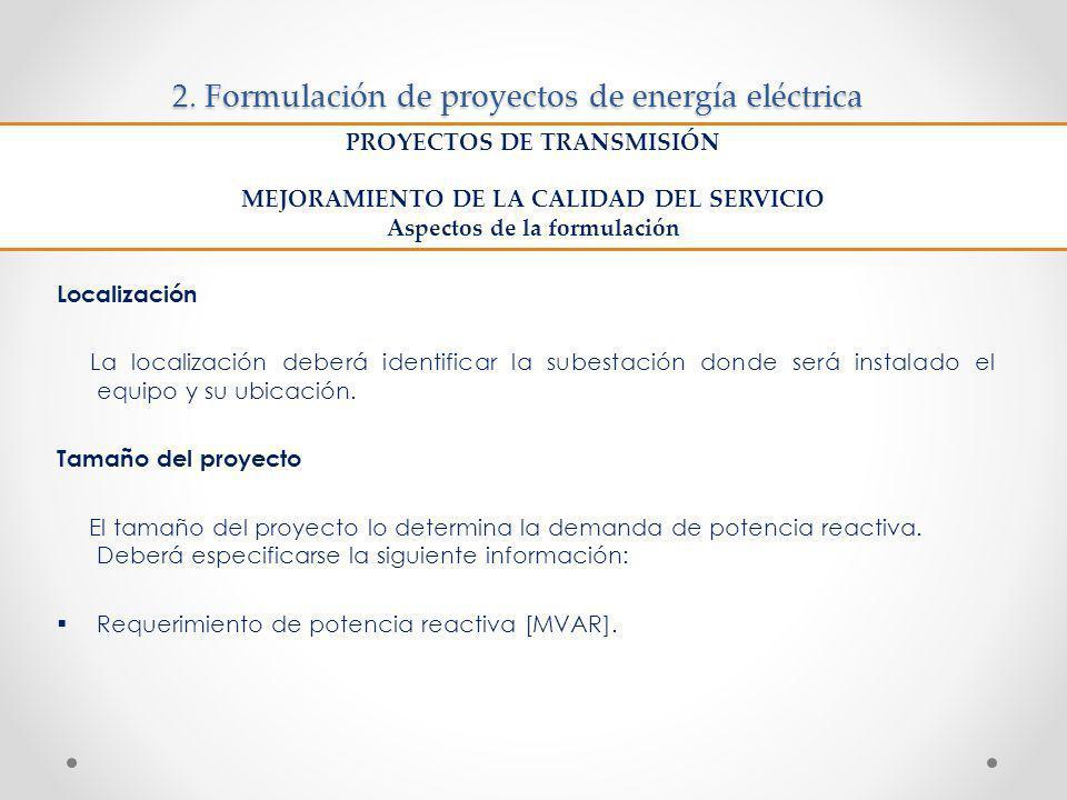 2. Formulación de proyectos de energía eléctrica Localización La localización deberá identificar la subestación donde será instalado el equipo y su ub