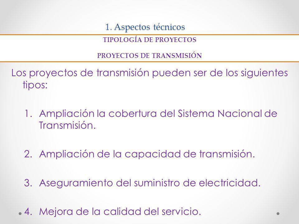1. Aspectos técnicos Los proyectos de transmisión pueden ser de los siguientes tipos: 1.Ampliación la cobertura del Sistema Nacional de Transmisión. 2