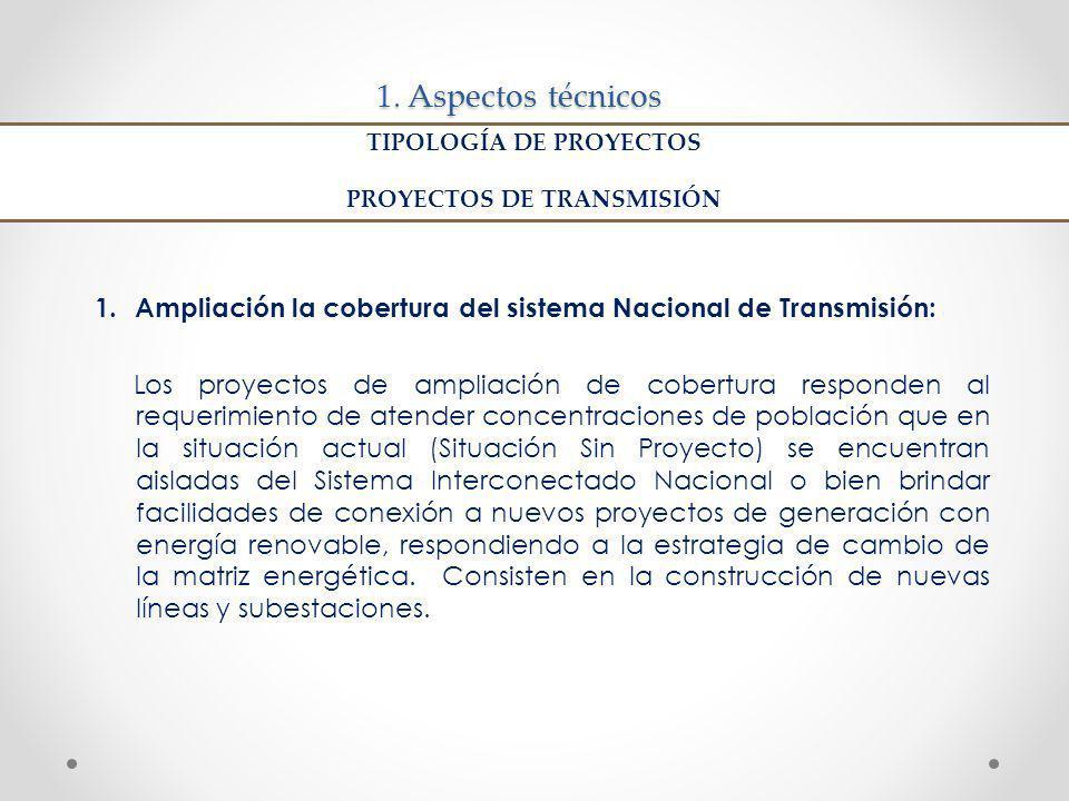 1. Aspectos técnicos 1.Ampliación la cobertura del sistema Nacional de Transmisión: Los proyectos de ampliación de cobertura responden al requerimient