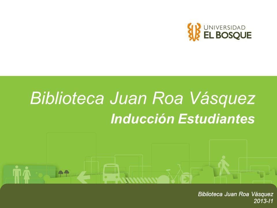 Biblioteca Juan Roa Vásquez Inducción Estudiantes Biblioteca Juan Roa Vásquez 2013-I1