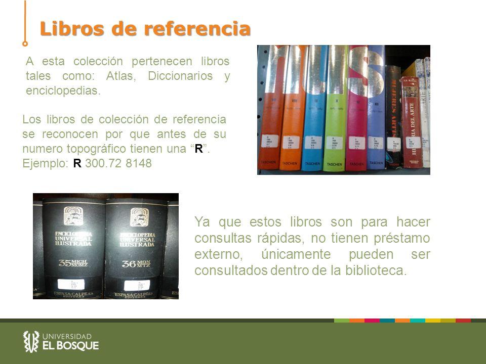 Libros de referencia A esta colección pertenecen libros tales como: Atlas, Diccionarios y enciclopedias. Los libros de colección de referencia se reco