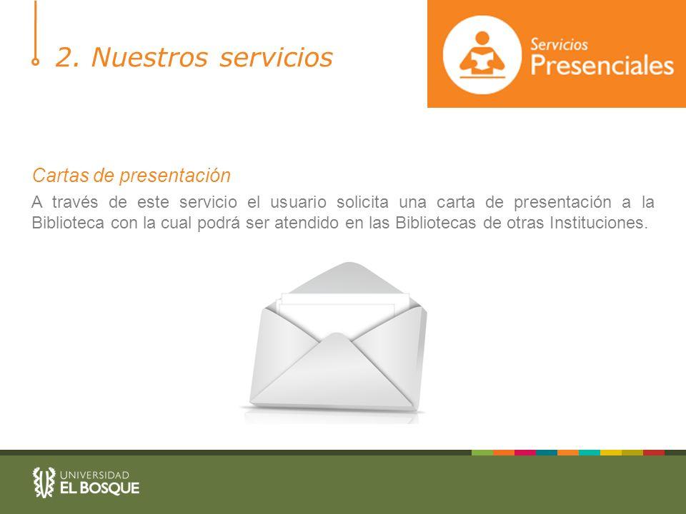 2. Nuestros servicios Cartas de presentación A través de este servicio el usuario solicita una carta de presentación a la Biblioteca con la cual podrá