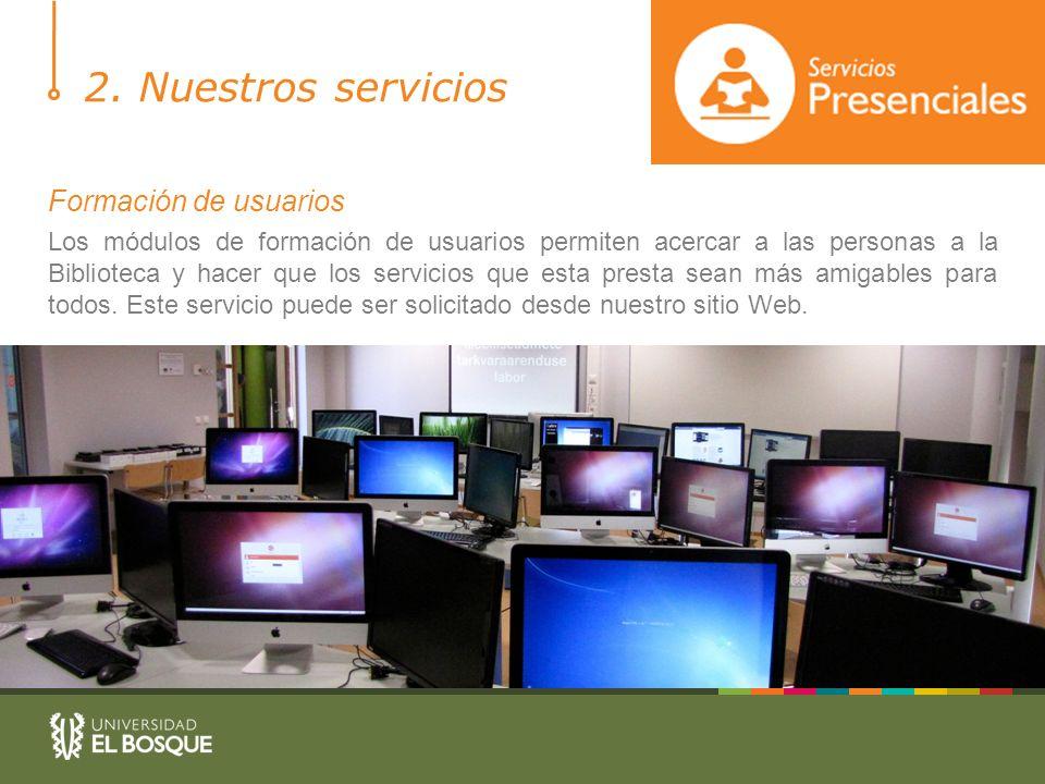 2. Nuestros servicios Formación de usuarios Los módulos de formación de usuarios permiten acercar a las personas a la Biblioteca y hacer que los servi