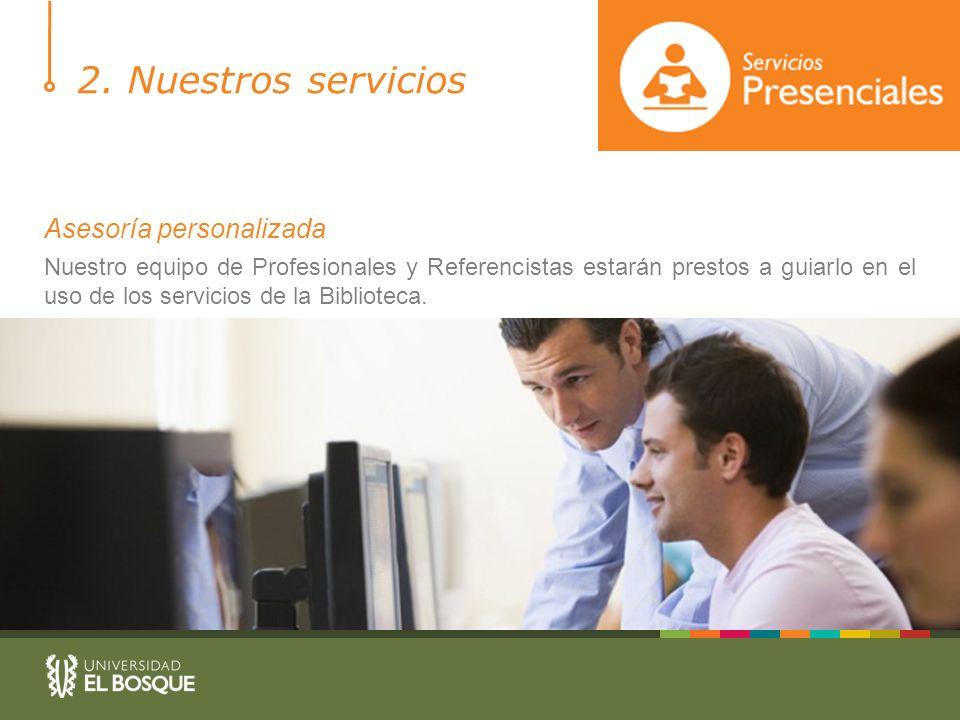 2. Nuestros servicios Asesoría personalizada Nuestro equipo de Profesionales y Referencistas estarán prestos a guiarlo en el uso de los servicios de l