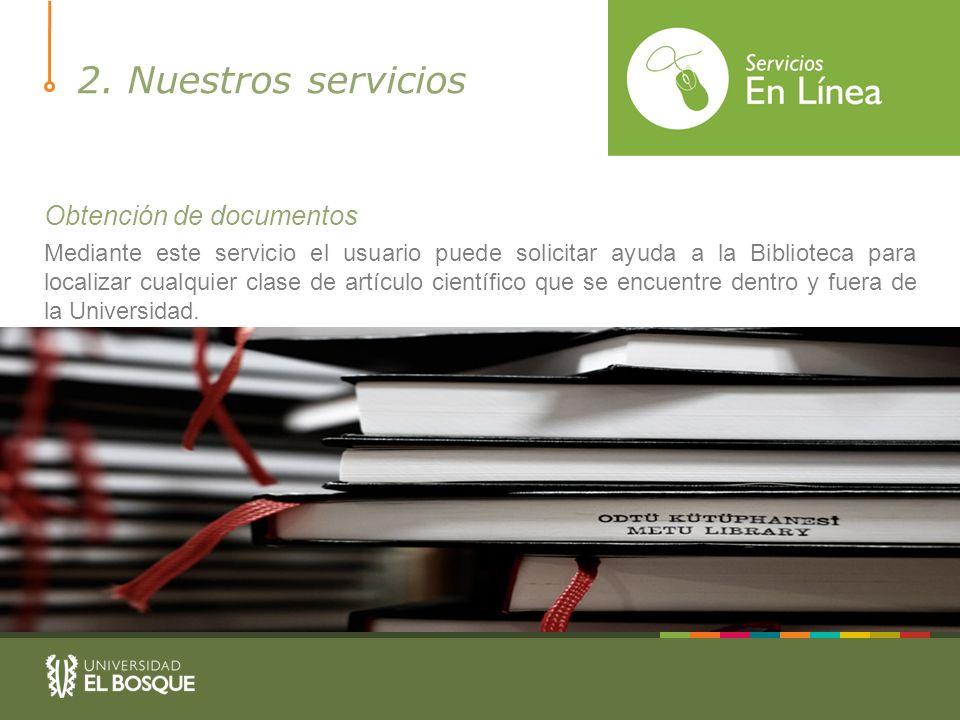 2. Nuestros servicios Obtención de documentos Mediante este servicio el usuario puede solicitar ayuda a la Biblioteca para localizar cualquier clase d