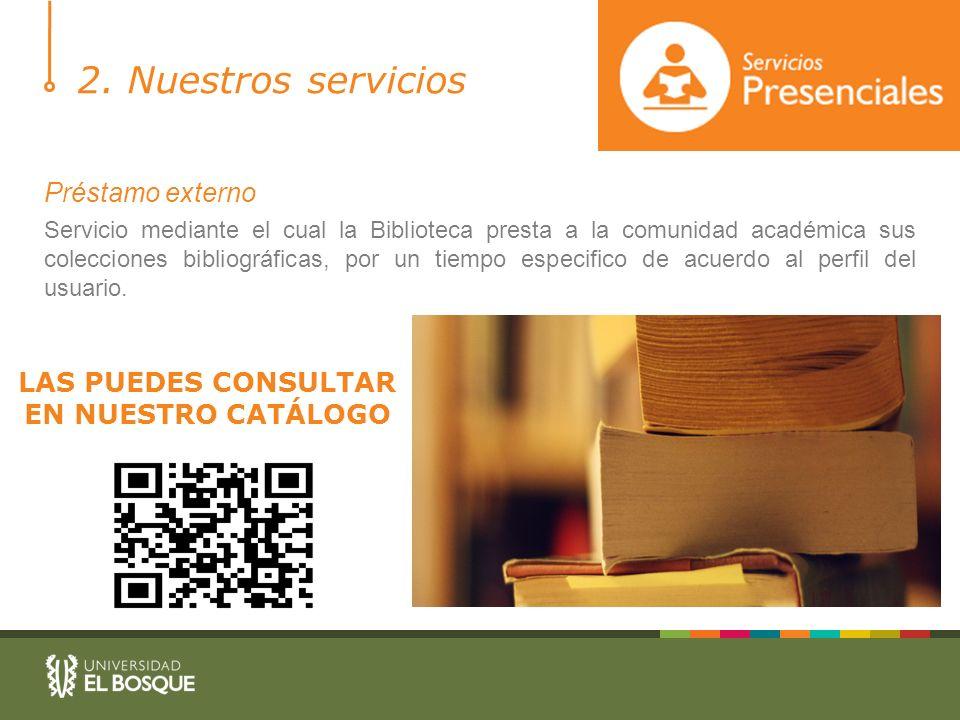 2. Nuestros servicios Préstamo externo Servicio mediante el cual la Biblioteca presta a la comunidad académica sus colecciones bibliográficas, por un