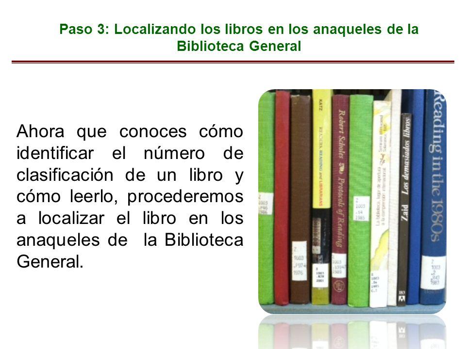 Paso 3: Localizando los libros en los anaqueles de la Biblioteca General Ahora que conoces cómo identificar el número de clasificación de un libro y cómo leerlo, procederemos a localizar el libro en los anaqueles de la Biblioteca General.