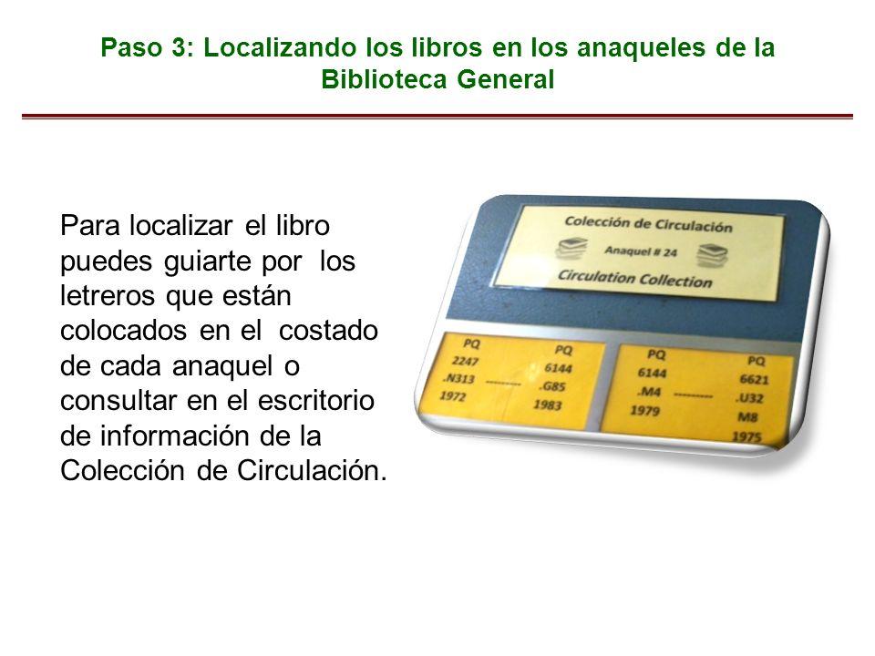 Paso 3: Localizando los libros en los anaqueles de la Biblioteca General Para localizar el libro puedes guiarte por los letreros que están colocados en el costado de cada anaquel o consultar en el escritorio de información de la Colección de Circulación.