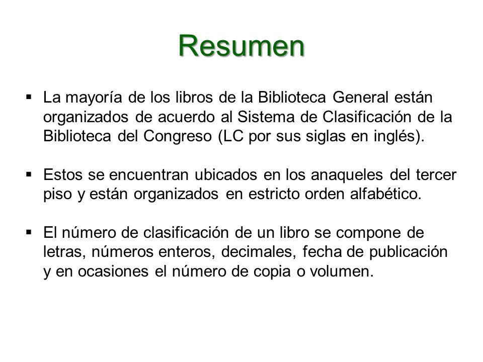 Resumen La mayoría de los libros de la Biblioteca General están organizados de acuerdo al Sistema de Clasificación de la Biblioteca del Congreso (LC por sus siglas en inglés).