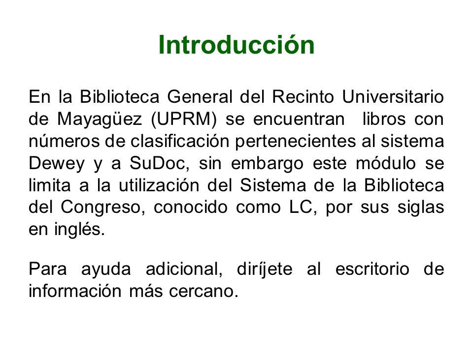 Introducción En la Biblioteca General del Recinto Universitario de Mayagüez (UPRM) se encuentran libros con números de clasificación pertenecientes al sistema Dewey y a SuDoc, sin embargo este módulo se limita a la utilización del Sistema de la Biblioteca del Congreso, conocido como LC, por sus siglas en inglés.