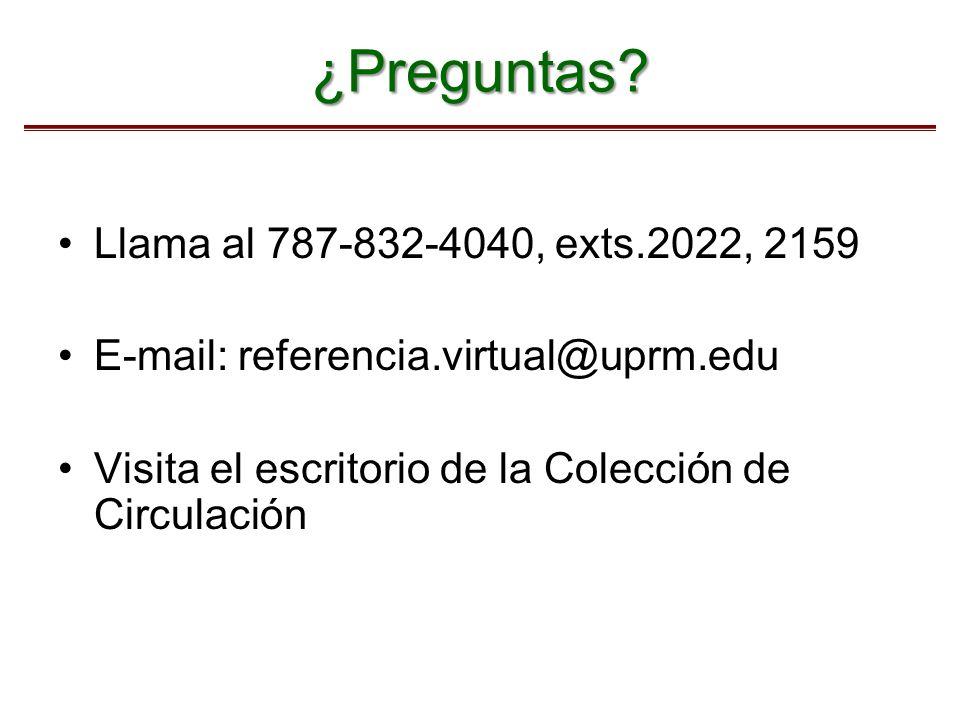 ¿Preguntas? Llama al 787-832-4040, exts.2022, 2159 E-mail: referencia.virtual@uprm.edu Visita el escritorio de la Colección de Circulación