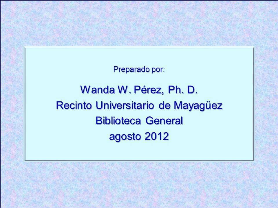 Preparado por: Wanda W. Pérez, Ph. D. Recinto Universitario de Mayagüez Biblioteca General agosto 2012
