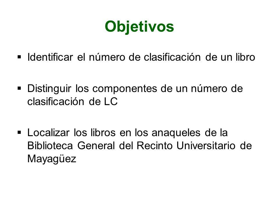 Objetivos Identificar el número de clasificación de un libro Distinguir los componentes de un número de clasificación de LC Localizar los libros en lo