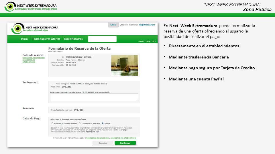 En Next Week Extremadura puede formalizar la reserva de una oferta ofreciendo al usuario la posibilidad de realizar el pago: Directamente en el establecimientos Mediante trasferencia Bancaria Mediante pago seguro por Tarjeta de Credito Mediante una cuenta PayPal NEXT WEEK EXTREMADURA Zona Pública