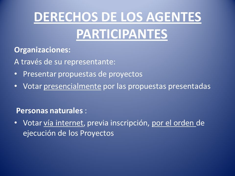 DERECHOS DE LOS AGENTES PARTICIPANTES Organizaciones: A través de su representante: Presentar propuestas de proyectos Votar presencialmente por las propuestas presentadas Personas naturales : Votar vía internet, previa inscripción, por el orden de ejecución de los Proyectos