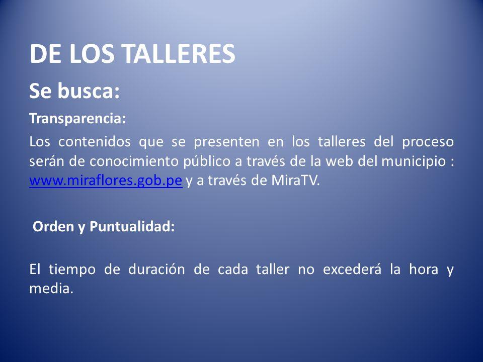 DE LOS TALLERES Se busca: Transparencia: Los contenidos que se presenten en los talleres del proceso serán de conocimiento público a través de la web del municipio : www.miraflores.gob.pe y a través de MiraTV.