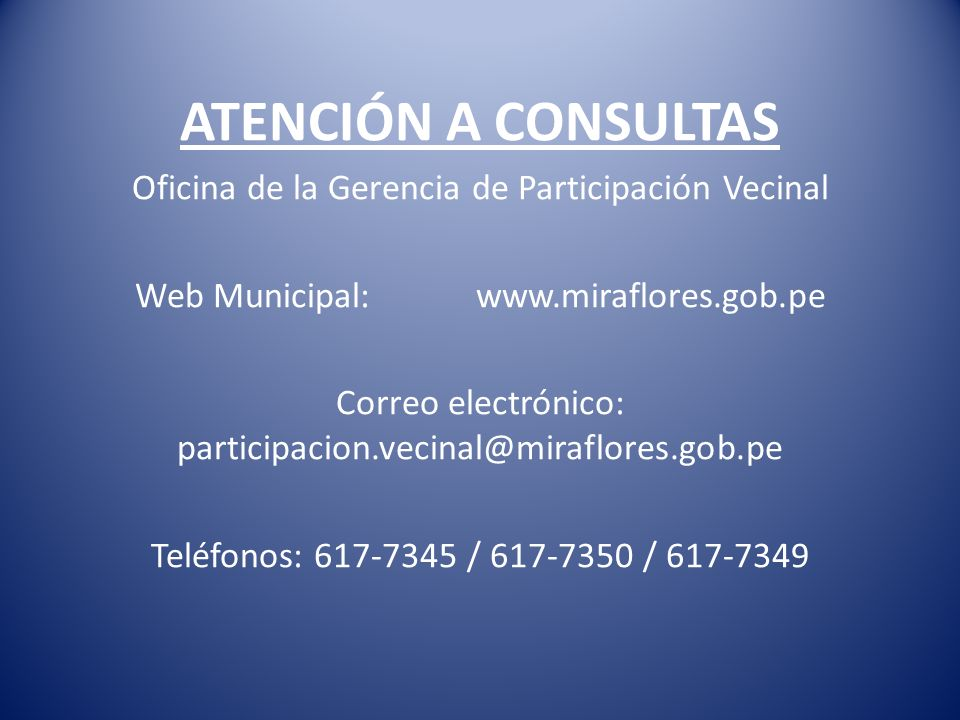 ATENCIÓN A CONSULTAS Oficina de la Gerencia de Participación Vecinal Web Municipal: www.miraflores.gob.pe Correo electrónico: participacion.vecinal@mi