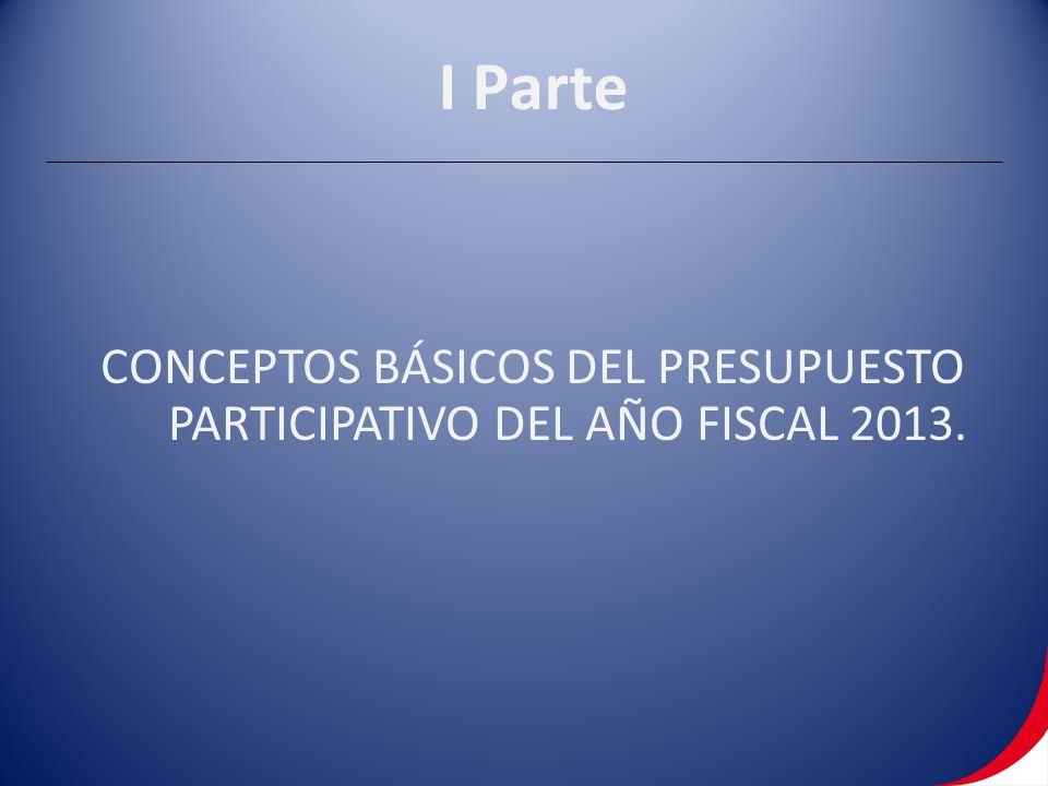 I Parte CONCEPTOS BÁSICOS DEL PRESUPUESTO PARTICIPATIVO DEL AÑO FISCAL 2013.