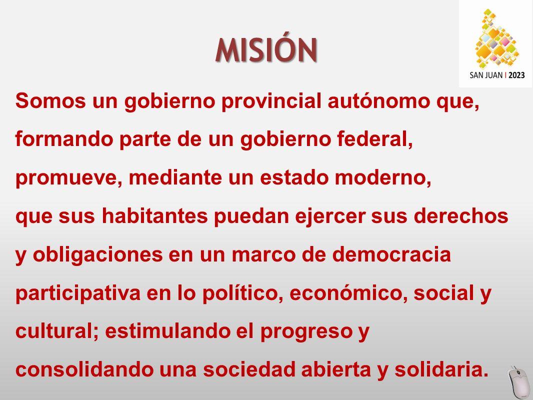 Somos un gobierno provincial autónomo que, formando parte de un gobierno federal, promueve, mediante un estado moderno, que sus habitantes puedan ejercer sus derechos y obligaciones en un marco de democracia participativa en lo político, económico, social y cultural; estimulando el progreso y consolidando una sociedad abierta y solidaria.