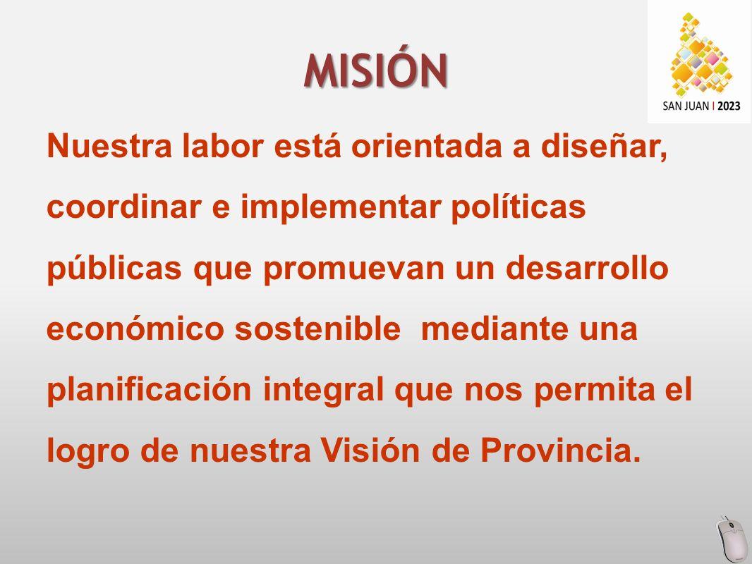 Nuestra labor está orientada a diseñar, coordinar e implementar políticas públicas que promuevan un desarrollo económico sostenible mediante una planificación integral que nos permita el logro de nuestra Visión de Provincia.