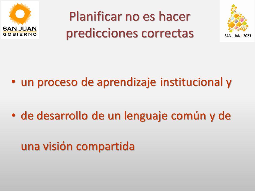 un proceso de aprendizaje institucional y un proceso de aprendizaje institucional y de desarrollo de un lenguaje común y de una visión compartida de desarrollo de un lenguaje común y de una visión compartida Planificar no es hacer predicciones correctas