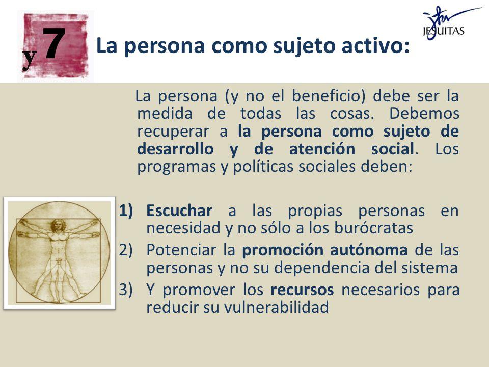 La persona como sujeto activo: La persona (y no el beneficio) debe ser la medida de todas las cosas. Debemos recuperar a la persona como sujeto de des