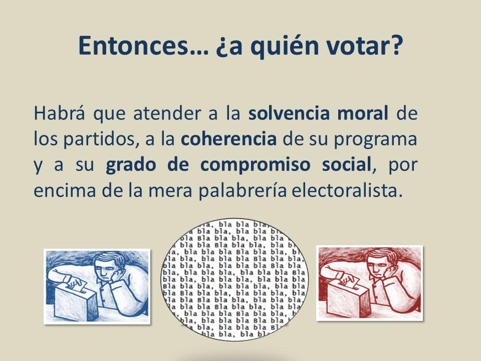 Entonces… ¿a quién votar? Habrá que atender a la solvencia moral de los partidos, a la coherencia de su programa y a su grado de compromiso social, po