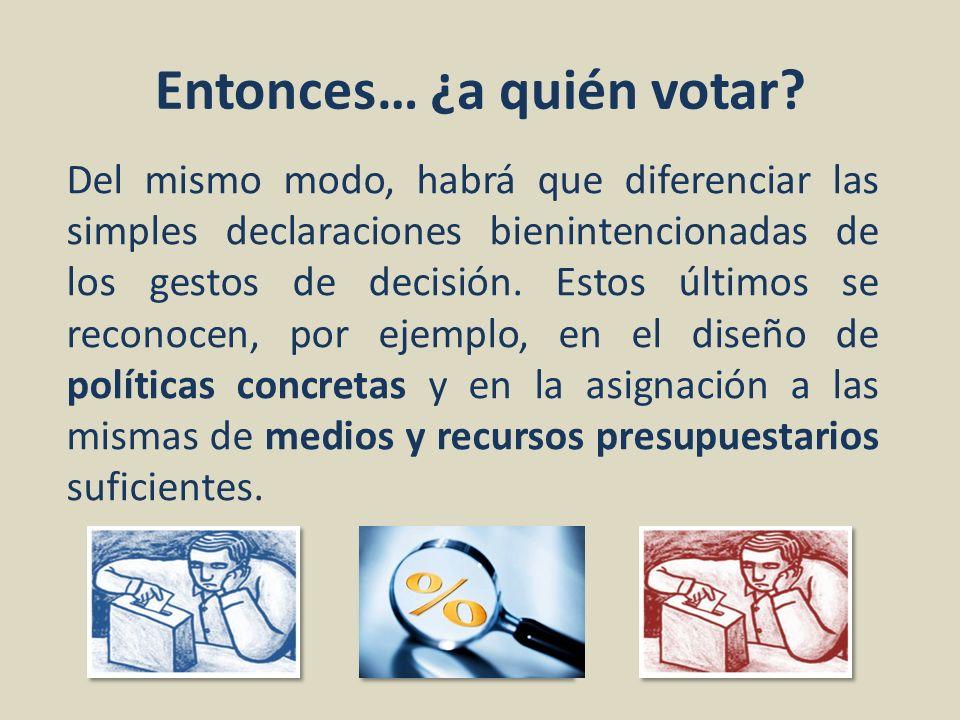 Entonces… ¿a quién votar? Del mismo modo, habrá que diferenciar las simples declaraciones bienintencionadas de los gestos de decisión. Estos últimos s