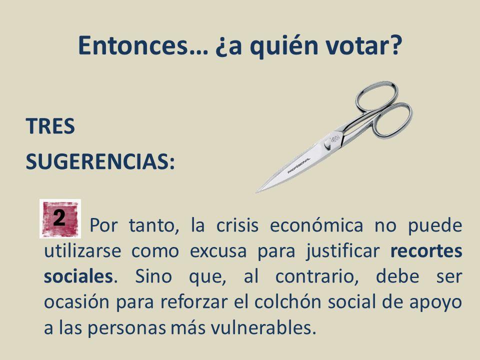 Entonces… ¿a quién votar? TRES SUGERENCIAS: Por tanto, la crisis económica no puede utilizarse como excusa para justificar recortes sociales. Sino que