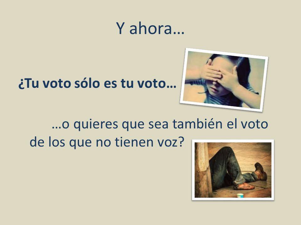 Y ahora… ¿Tu voto sólo es tu voto… …o quieres que sea también el voto de los que no tienen voz?