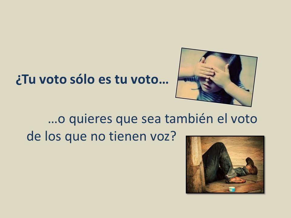 ¿Tu voto sólo es tu voto… …o quieres que sea también el voto de los que no tienen voz?