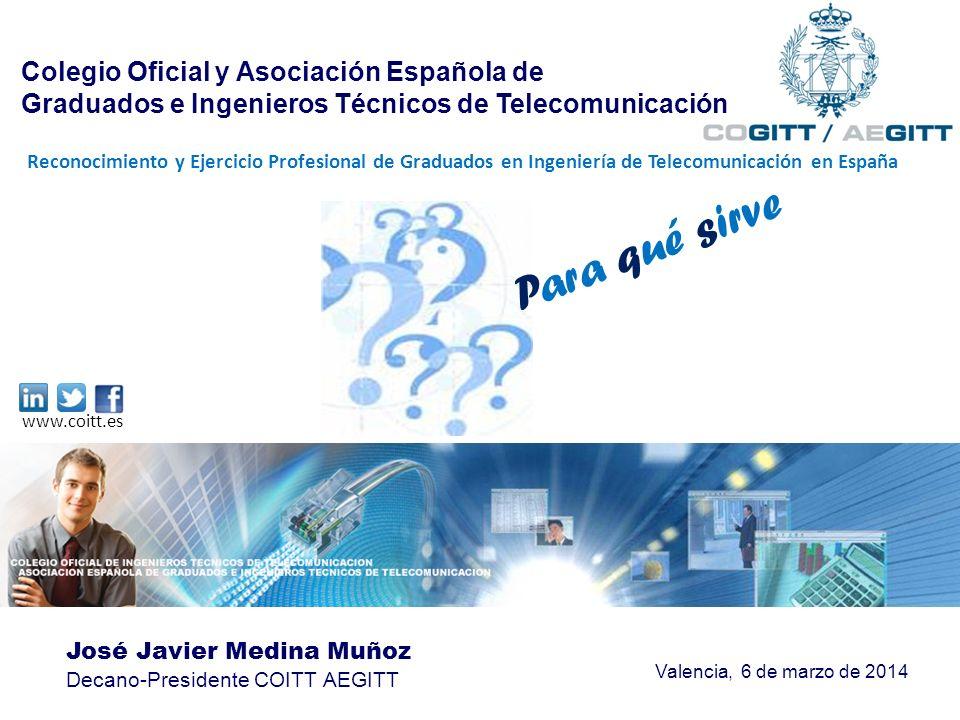 José Javier Medina Muñoz Decano-Presidente COITT AEGITT Valencia, 6 de marzo de 2014 Para qué sirve www.coitt.es Colegio Oficial y Asociación Española