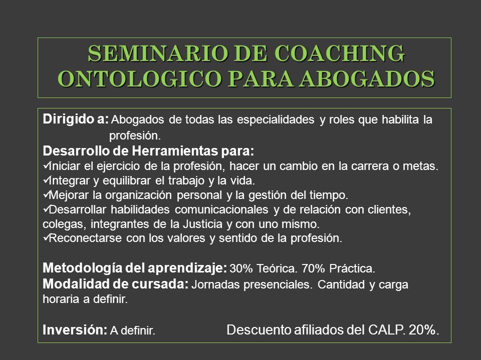 SEMINARIO DE COACHING ONTOLOGICO PARA ABOGADOS Dirigido a: Abogados de todas las especialidades y roles que habilita la profesión. Desarrollo de Herra